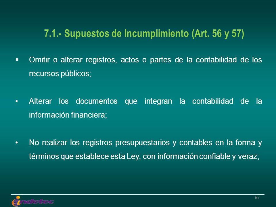 67 7.1.- Supuestos de Incumplimiento (Art. 56 y 57) Omitir o alterar registros, actos o partes de la contabilidad de los recursos públicos; Alterar lo