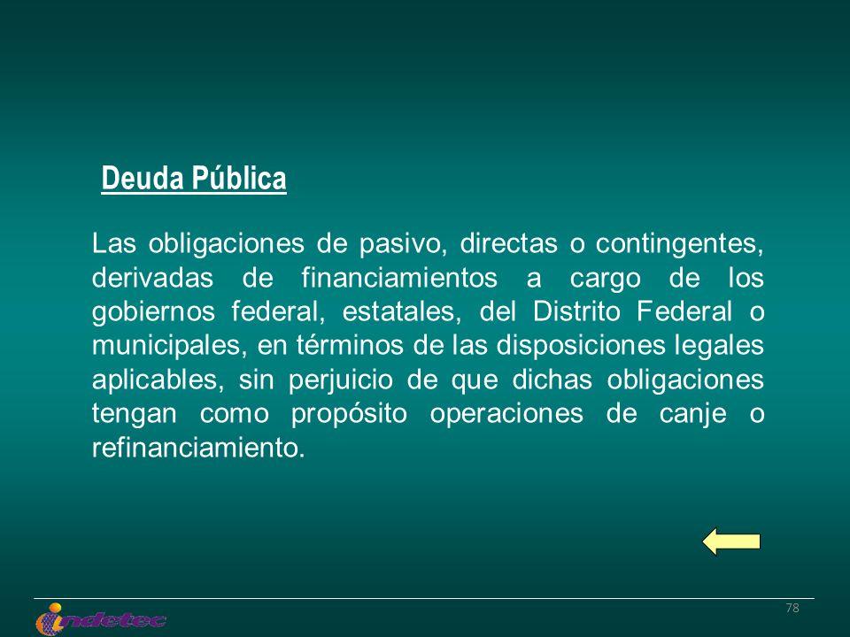78 Las obligaciones de pasivo, directas o contingentes, derivadas de financiamientos a cargo de los gobiernos federal, estatales, del Distrito Federal