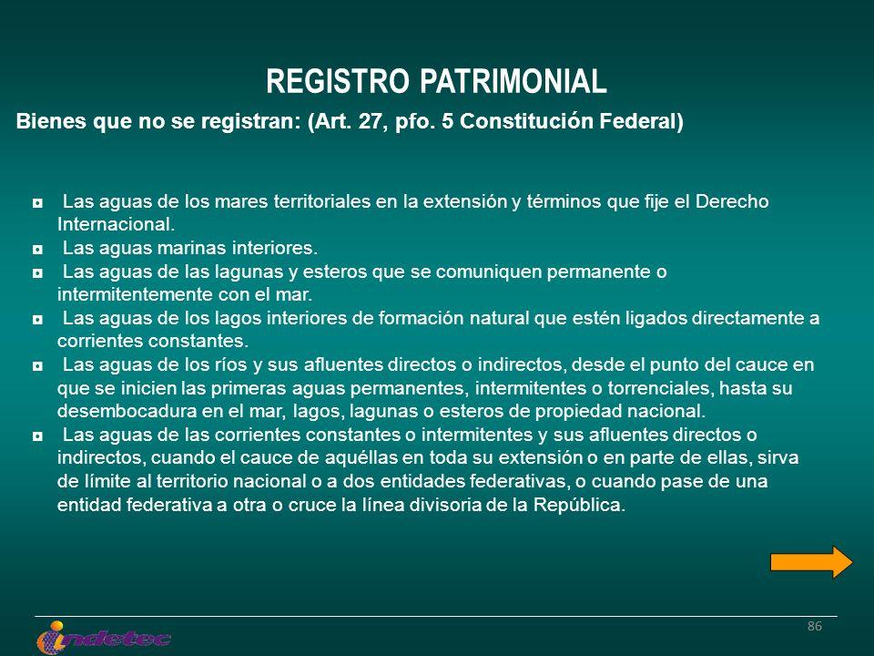 86 REGISTRO PATRIMONIAL Bienes que no se registran: (Art. 27, pfo. 5 Constitución Federal) Las aguas de los mares territoriales en la extensión y térm