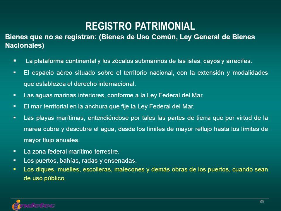 89 REGISTRO PATRIMONIAL Bienes que no se registran: (Bienes de Uso Común, Ley General de Bienes Nacionales) La plataforma continental y los zócalos submarinos de las islas, cayos y arrecifes.