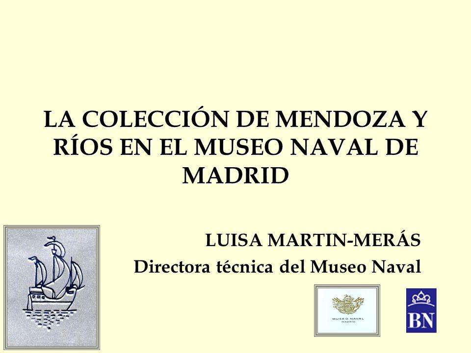 LA COLECCIÓN DE MENDOZA Y RÍOS EN EL MUSEO NAVAL DE MADRID LUISA MARTIN-MERÁS Directora técnica del Museo Naval