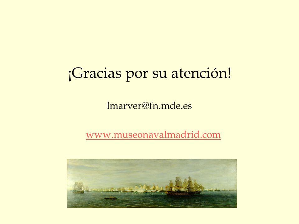 ¡Gracias por su atención! lmarver@fn.mde.es www.museonavalmadrid.com
