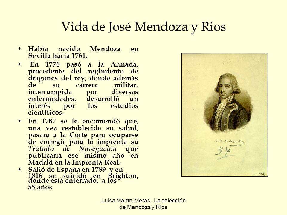 Luisa Martín-Merás. La colección de Mendoza y Ríos Vida de José Mendoza y Rios Había nacido Mendoza en Sevilla hacia 1761. En 1776 pasó a la Armada, p