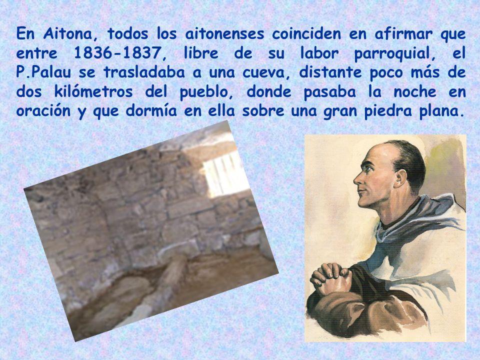 En Aitona, todos los aitonenses coinciden en afirmar que entre 1836-1837, libre de su labor parroquial, el P.Palau se trasladaba a una cueva, distante