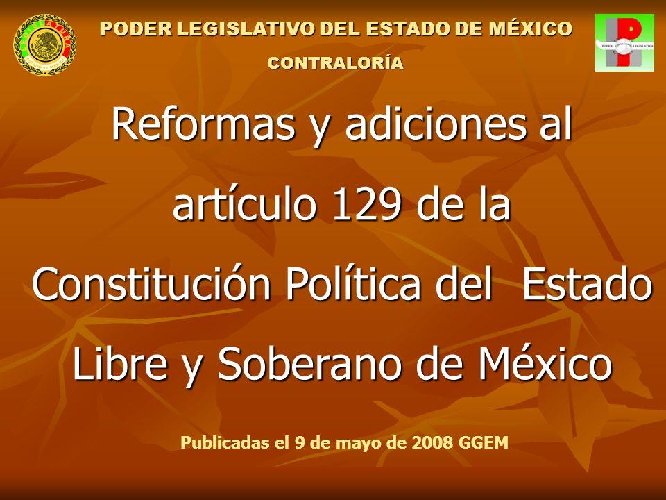 Reformas y adiciones al artículo 129 de la Constitución Política del Estado Libre y Soberano de México Publicadas el 9 de mayo de 2008 GGEM PODER LEGISLATIVO DEL ESTADO DE MÉXICO CONTRALORÍA