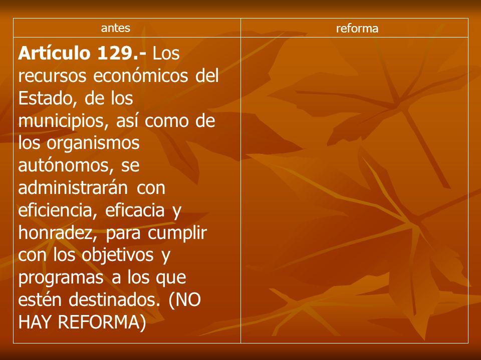 antes reforma Artículo 129.- Los recursos económicos del Estado, de los municipios, así como de los organismos autónomos, se administrarán con eficiencia, eficacia y honradez, para cumplir con los objetivos y programas a los que estén destinados.