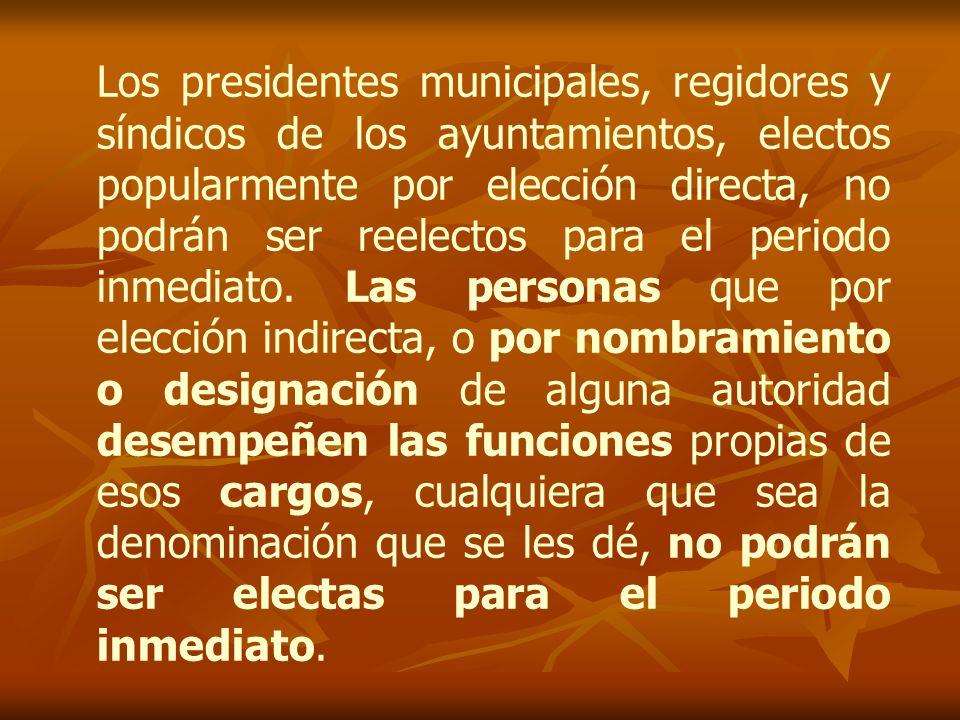 Los presidentes municipales, regidores y síndicos de los ayuntamientos, electos popularmente por elección directa, no podrán ser reelectos para el periodo inmediato.