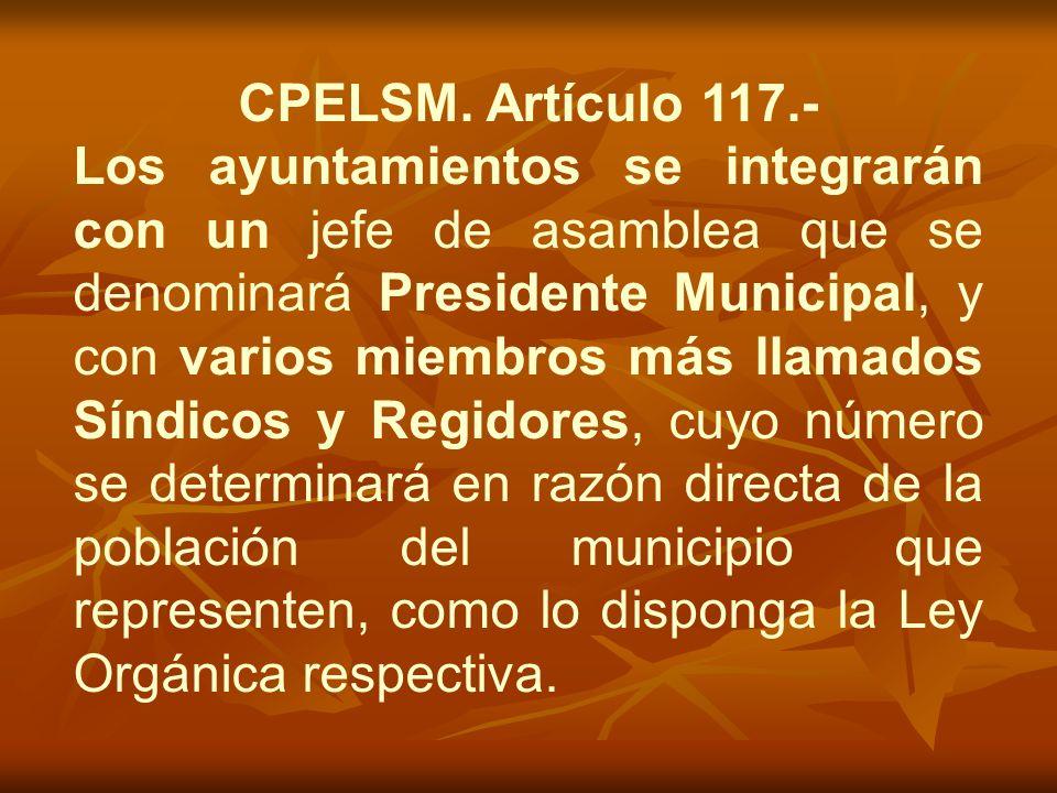 CPELSM. Artículo 117.- Los ayuntamientos se integrarán con un jefe de asamblea que se denominará Presidente Municipal, y con varios miembros más llama