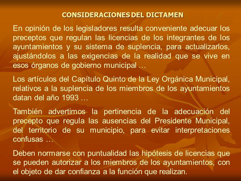 CONSIDERACIONES DEL DICTAMEN En opinión de los legisladores resulta conveniente adecuar los preceptos que regulan las licencias de los integrantes de los ayuntamientos y su sistema de suplencia, para actualizarlos, ajustándolos a las exigencias de la realidad que se vive en esos órganos de gobierno municipal … Los artículos del Capítulo Quinto de la Ley Orgánica Municipal, relativos a la suplencia de los miembros de los ayuntamientos datan del año 1993 … También advertimos la pertinencia de la adecuación del precepto que regula las ausencias del Presidente Municipal, del territorio de su municipio, para evitar interpretaciones confusas … Deben normarse con puntualidad las hipótesis de licencias que se pueden autorizar a los miembros de los ayuntamientos, con el objeto de dar confianza a la función que realizan.