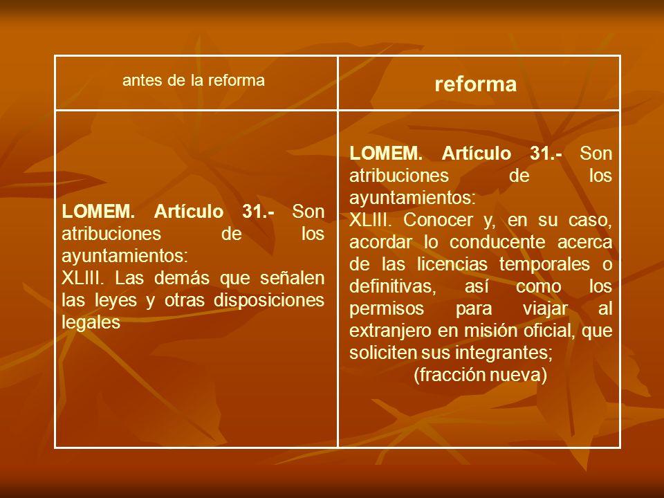 LOMEM. Artículo 31.- Son atribuciones de los ayuntamientos: XLIII. Conocer y, en su caso, acordar lo conducente acerca de las licencias temporales o d