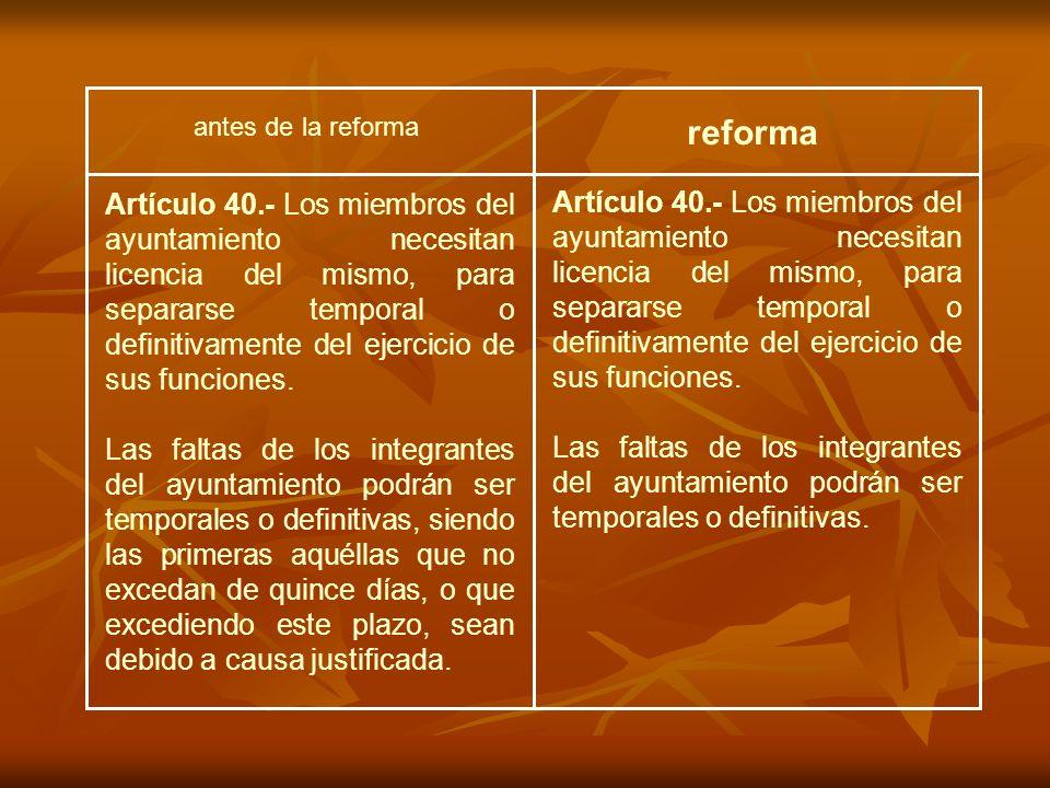 antes de la reforma reforma Artículo 40.- Los miembros del ayuntamiento necesitan licencia del mismo, para separarse temporal o definitivamente del ejercicio de sus funciones.