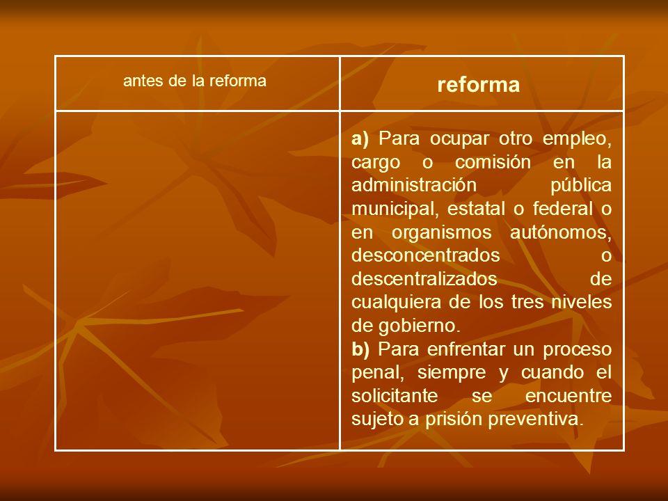 antes de la reforma reforma a) Para ocupar otro empleo, cargo o comisión en la administración pública municipal, estatal o federal o en organismos autónomos, desconcentrados o descentralizados de cualquiera de los tres niveles de gobierno.