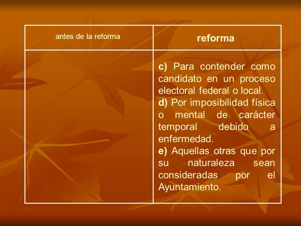 antes de la reforma reforma c) Para contender como candidato en un proceso electoral federal o local. d) Por imposibilidad física o mental de carácter