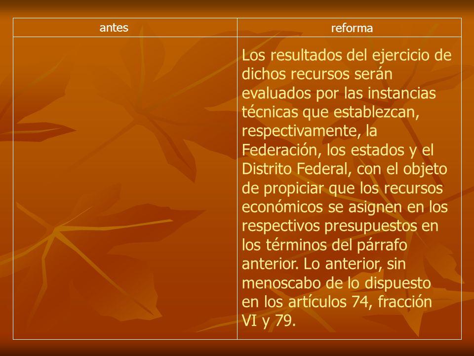 antes reforma Los resultados del ejercicio de dichos recursos serán evaluados por las instancias técnicas que establezcan, respectivamente, la Federac