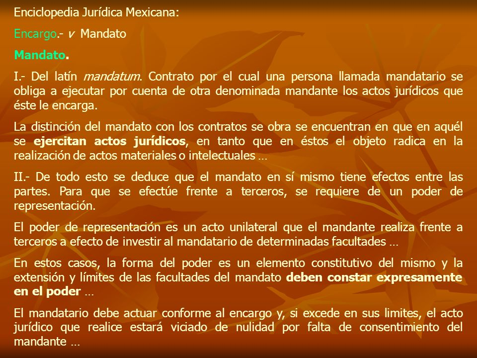 Enciclopedia Jurídica Mexicana: Encargo.- v Mandato Mandato. I.- Del latín mandatum. Contrato por el cual una persona llamada mandatario se obliga a e
