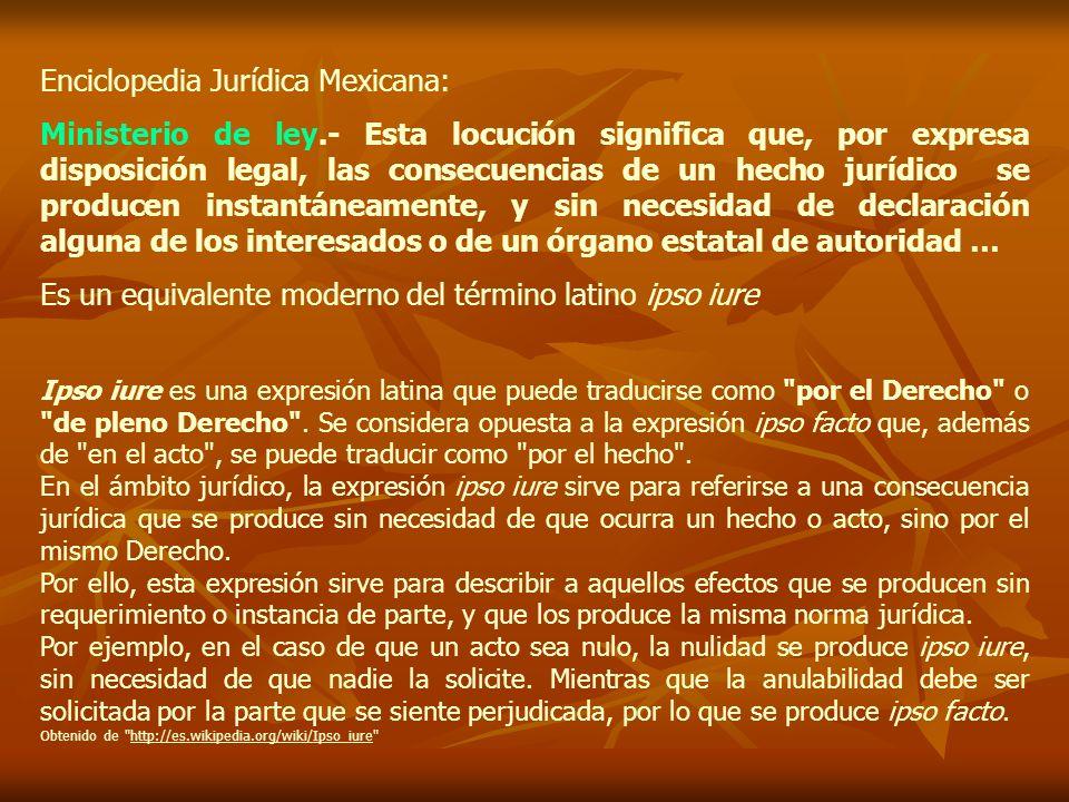 Enciclopedia Jurídica Mexicana: Ministerio de ley.- Esta locución significa que, por expresa disposición legal, las consecuencias de un hecho jurídico