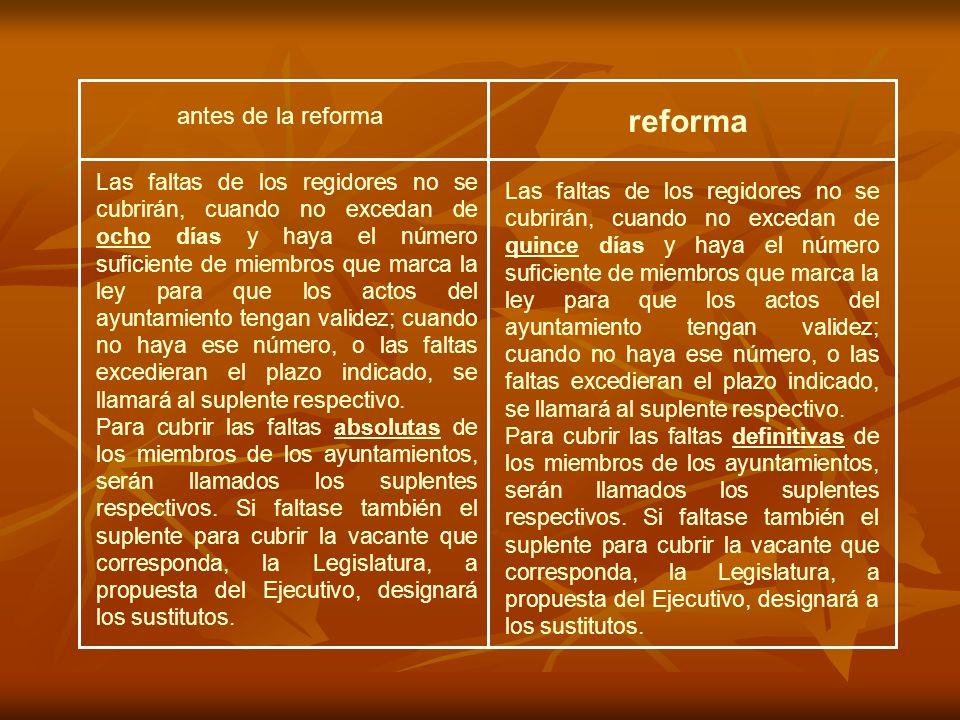antes de la reforma reforma Las faltas de los regidores no se cubrirán, cuando no excedan de quince días y haya el número suficiente de miembros que m