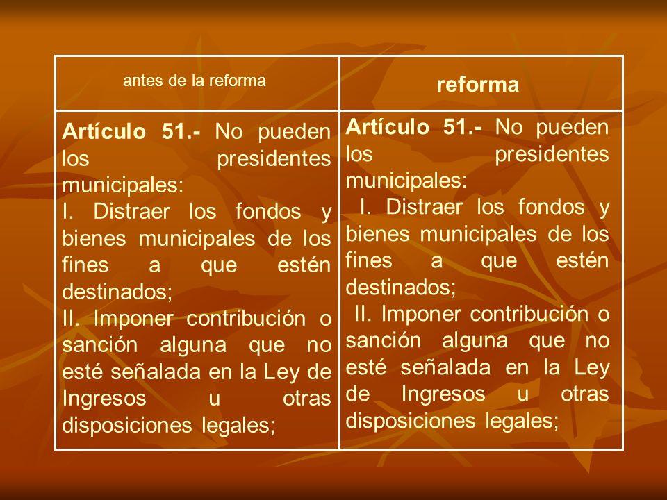 antes de la reforma reforma Artículo 51.- No pueden los presidentes municipales: I. Distraer los fondos y bienes municipales de los fines a que estén