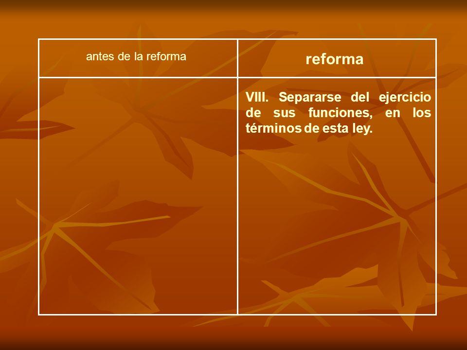 VIII. Separarse del ejercicio de sus funciones, en los términos de esta ley. antes de la reforma reforma