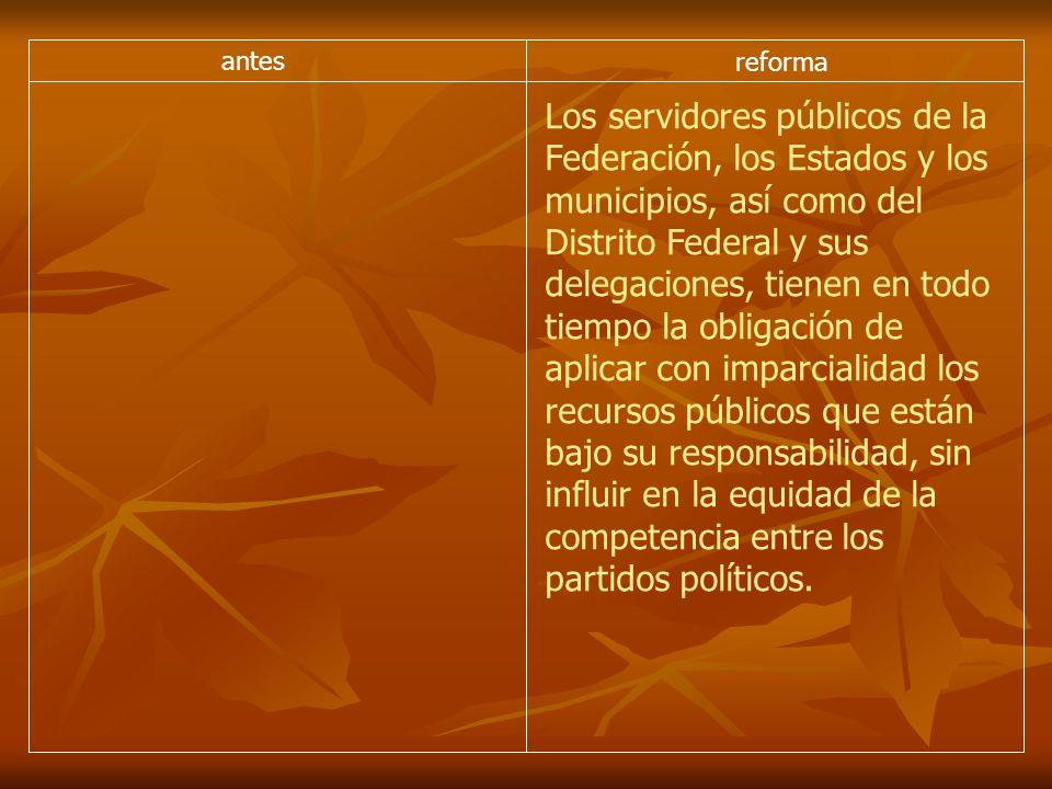 antes reforma Los servidores públicos de la Federación, los Estados y los municipios, así como del Distrito Federal y sus delegaciones, tienen en todo