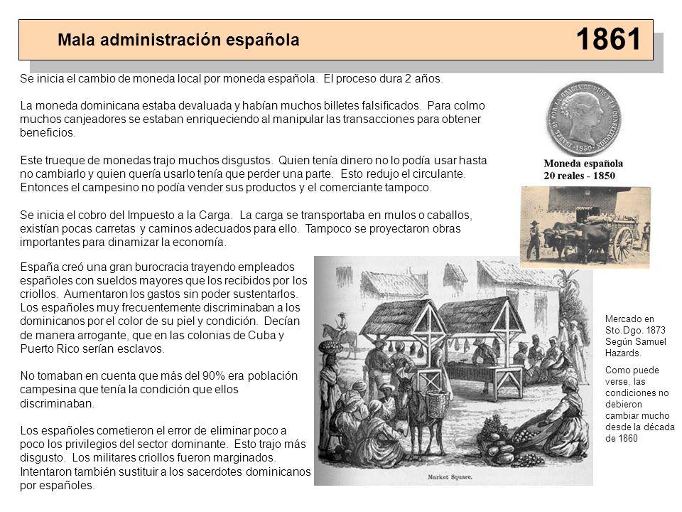 Mala administración española 1861 Se inicia el cambio de moneda local por moneda española. El proceso dura 2 años. La moneda dominicana estaba devalua