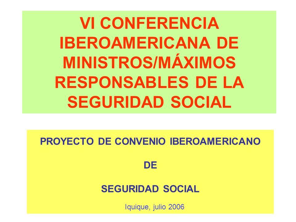 VI CONFERENCIA IBEROAMERICANA DE MINISTROS/MÁXIMOS RESPONSABLES DE LA SEGURIDAD SOCIAL PROYECTO DE CONVENIO IBEROAMERICANO DE SEGURIDAD SOCIAL Iquique
