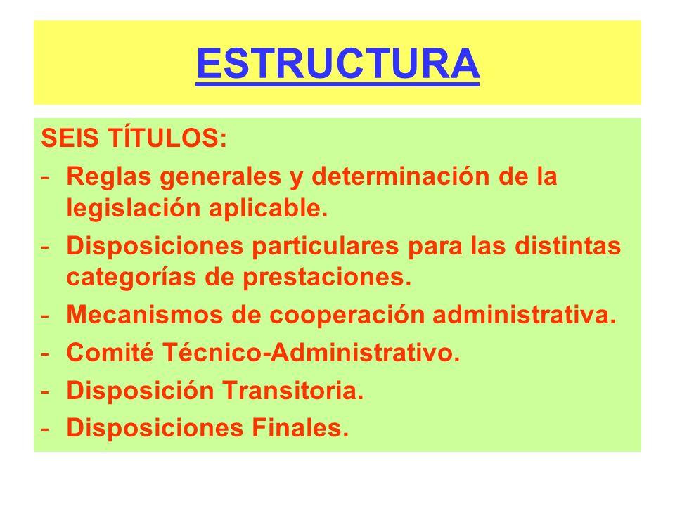ESTRUCTURA SEIS TÍTULOS: -Reglas generales y determinación de la legislación aplicable. -Disposiciones particulares para las distintas categorías de p