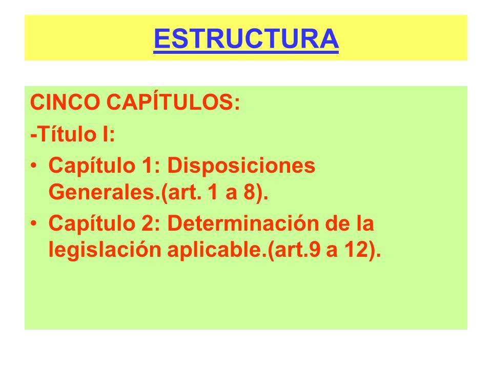 ESTRUCTURA CINCO CAPÍTULOS: -Título I: Capítulo 1: Disposiciones Generales.(art. 1 a 8). Capítulo 2: Determinación de la legislación aplicable.(art.9