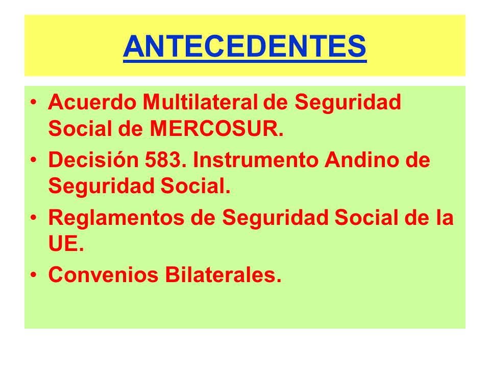 ANTECEDENTES Acuerdo Multilateral de Seguridad Social de MERCOSUR. Decisión 583. Instrumento Andino de Seguridad Social. Reglamentos de Seguridad Soci