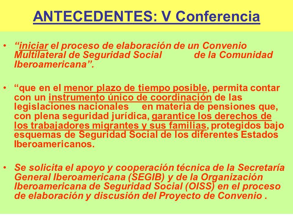 ANTECEDENTES: V Conferencia iniciar el proceso de elaboración de un Convenio Multilateral de Seguridad Social de la Comunidad Iberoamericana. que en e