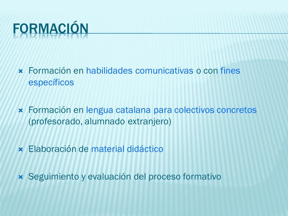Formación en habilidades comunicativas o con fines específicos Formación en lengua catalana para colectivos concretos (profesorado, alumnado extranjero) Elaboración de material didáctico Seguimiento y evaluación del proceso formativo