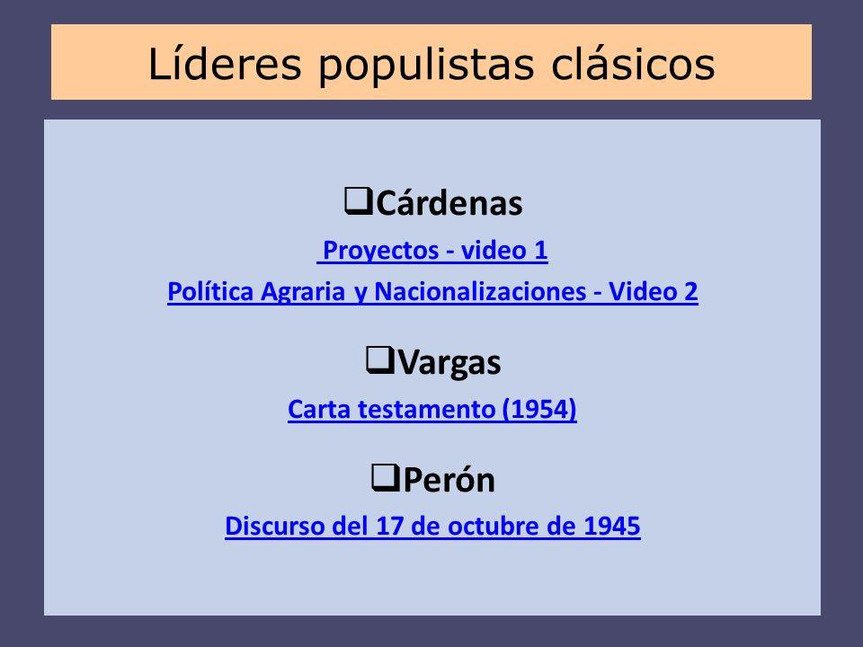 Cárdenas Proyectos - video 1 Política Agraria y Nacionalizaciones - Video 2 Vargas Carta testamento (1954) Perón Discurso del 17 de octubre de 1945 Lí