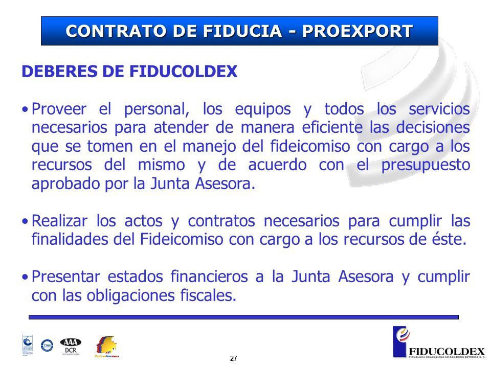 27 CONTRATO DE FIDUCIA - PROEXPORT DEBERES DE FIDUCOLDEX Proveer el personal, los equipos y todos los servicios necesarios para atender de manera efic
