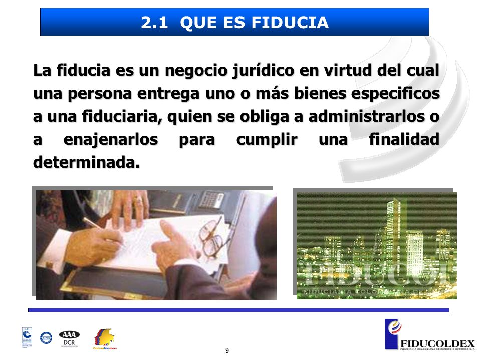 10 El Fideicomitente: El Fideicomitente: Persona natural o jurídica que encomienda a la Fiduciaria una gestión determinada sobre sus bienes para el cumplimiento de una finalidad.