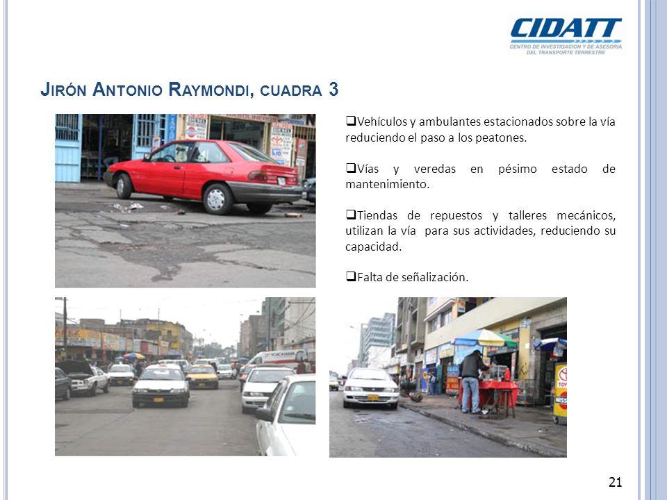 J IRÓN A NTONIO R AYMONDI, CUADRA 3 Vehículos y ambulantes estacionados sobre la vía reduciendo el paso a los peatones. Vías y veredas en pésimo estad