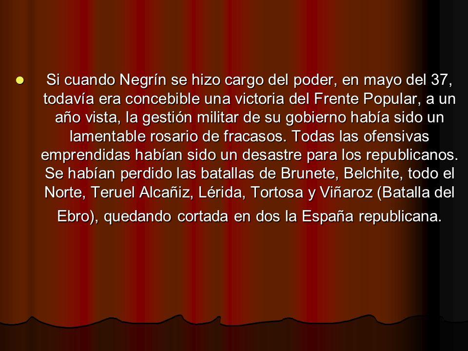 Si cuando Negrín se hizo cargo del poder, en mayo del 37, todavía era concebible una victoria del Frente Popular, a un año vista, la gestión militar de su gobierno había sido un lamentable rosario de fracasos.