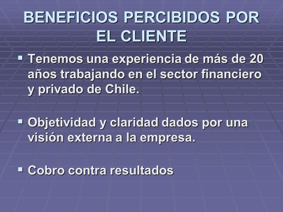 BENEFICIOS PERCIBIDOS POR EL CLIENTE Tenemos una experiencia de más de 20 años trabajando en el sector financiero y privado de Chile.