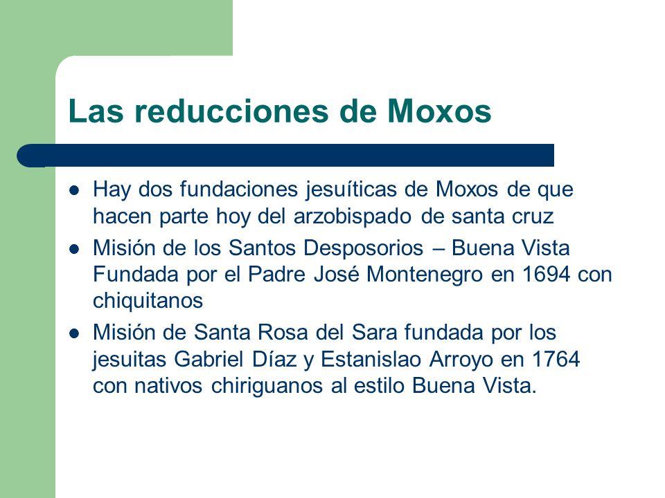 Las reducciones de Moxos Hay dos fundaciones jesuíticas de Moxos de que hacen parte hoy del arzobispado de santa cruz Misión de los Santos Desposorios