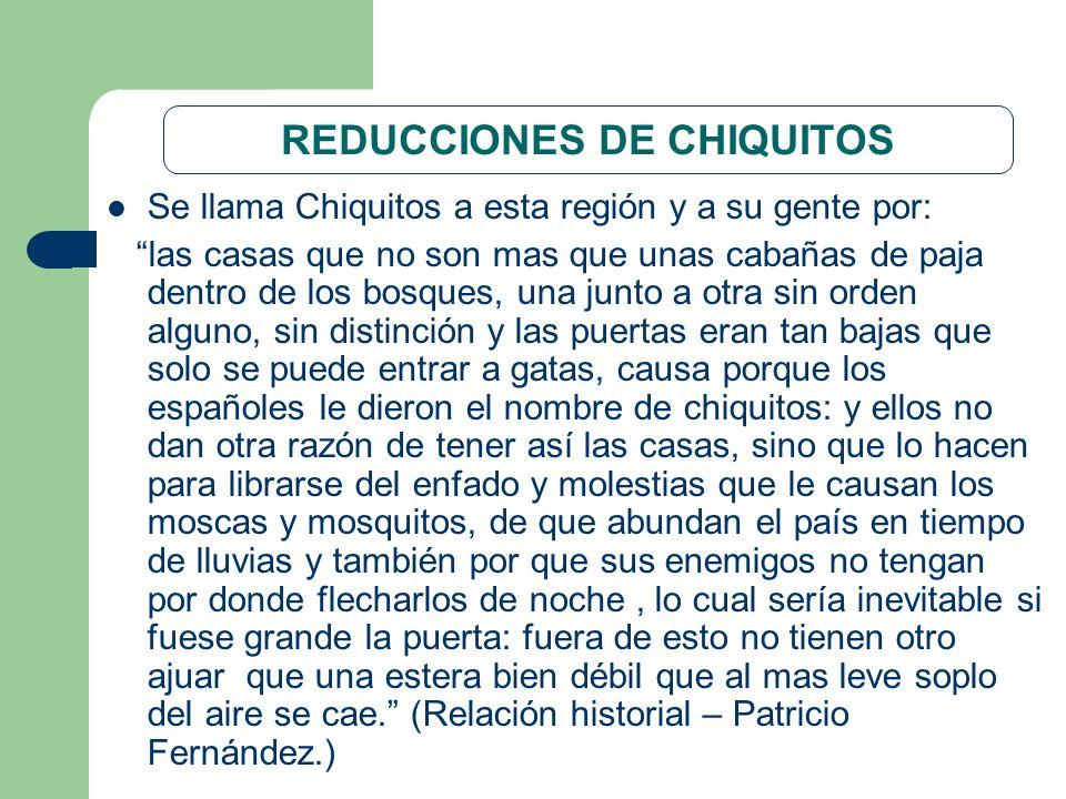 REDUCCIONES DE CHIQUITOS Se llama Chiquitos a esta región y a su gente por: las casas que no son mas que unas cabañas de paja dentro de los bosques, u