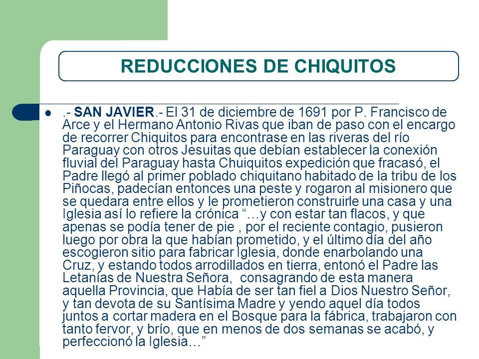 REDUCCIONES DE CHIQUITOS.- SAN JAVIER.- El 31 de diciembre de 1691 por P. Francisco de Arce y el Hermano Antonio Rivas que iban de paso con el encargo