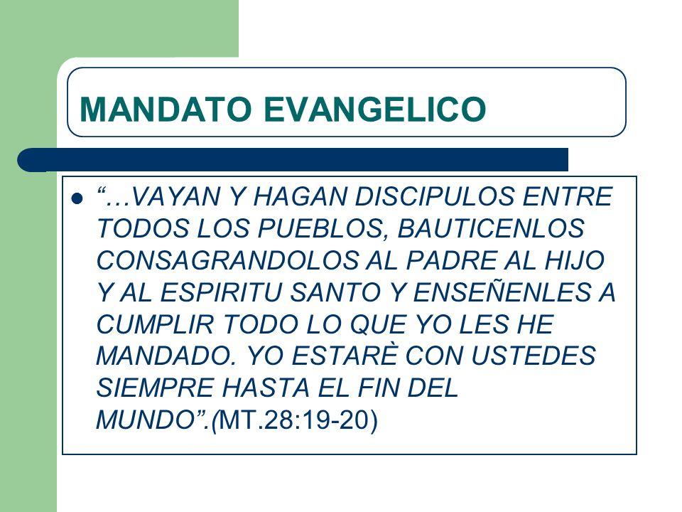 MANDATO EVANGELICO …VAYAN Y HAGAN DISCIPULOS ENTRE TODOS LOS PUEBLOS, BAUTICENLOS CONSAGRANDOLOS AL PADRE AL HIJO Y AL ESPIRITU SANTO Y ENSEÑENLES A C
