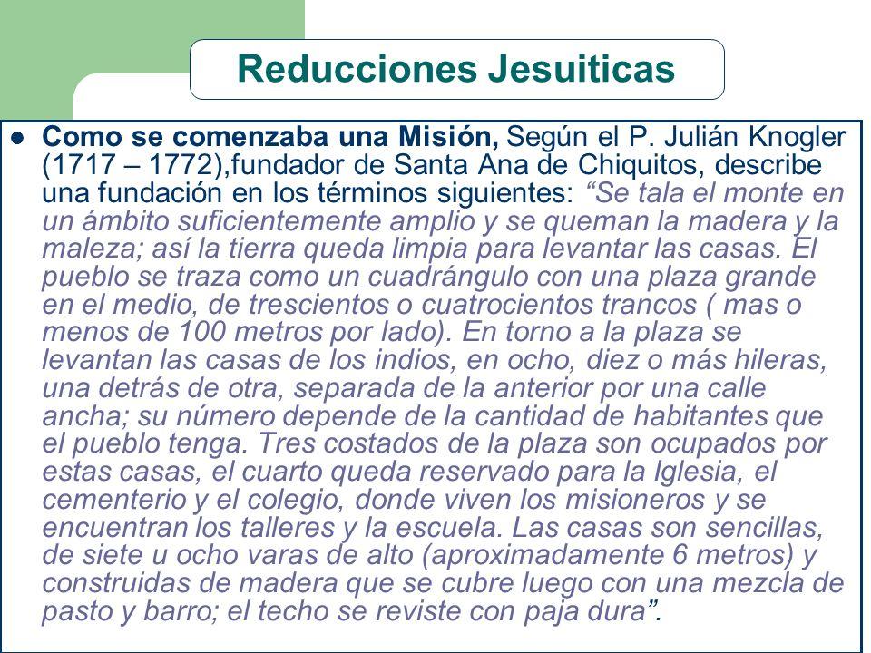 Reducciones Jesuiticas Como se comenzaba una Misión, Según el P. Julián Knogler (1717 – 1772),fundador de Santa Ana de Chiquitos, describe una fundaci