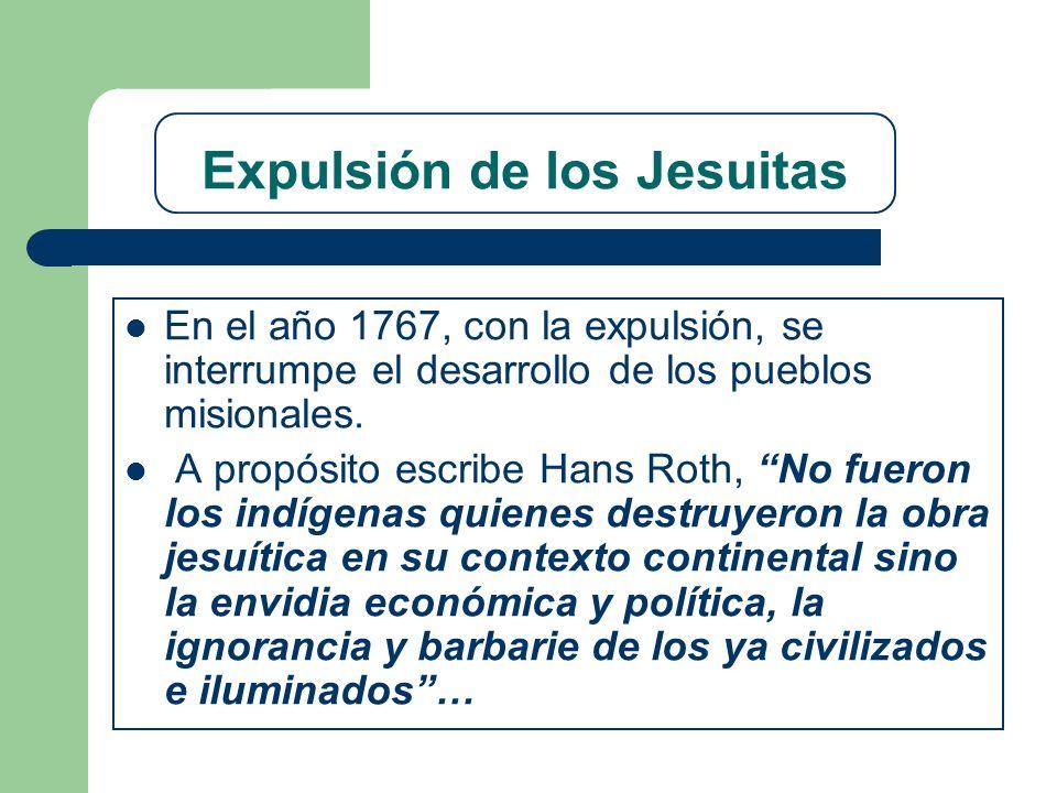 Expulsión de los Jesuitas En el año 1767, con la expulsión, se interrumpe el desarrollo de los pueblos misionales. A propósito escribe Hans Roth, No f