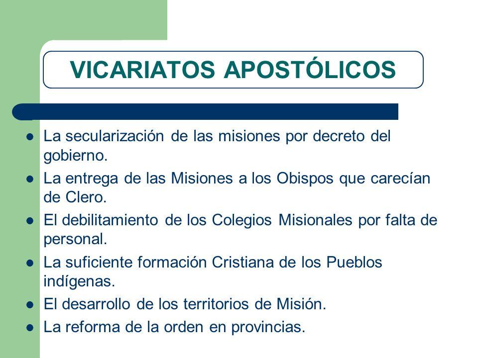 VICARIATOS APOSTÓLICOS La secularización de las misiones por decreto del gobierno. La entrega de las Misiones a los Obispos que carecían de Clero. El