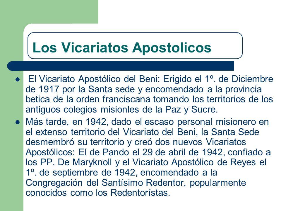 Los Vicariatos Apostolicos El Vicariato Apostólico del Beni: Erigido el 1º. de Diciembre de 1917 por la Santa sede y encomendado a la provincia betica