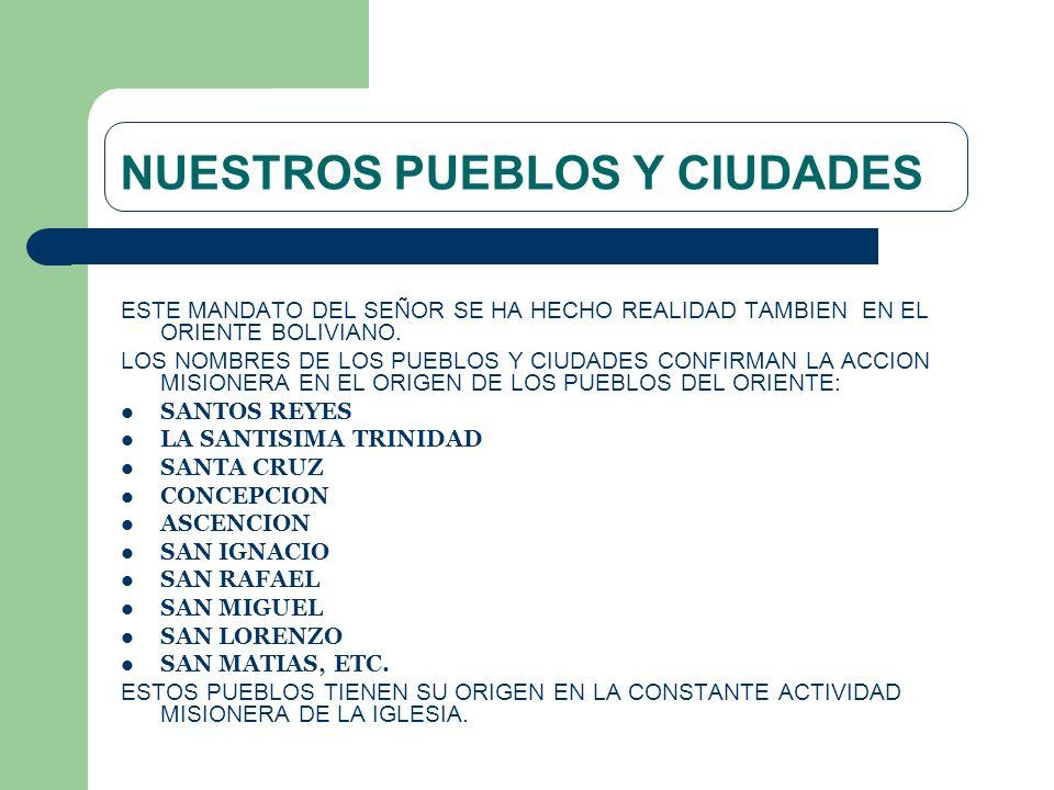 NUESTROS PUEBLOS Y CIUDADES ESTE MANDATO DEL SEÑOR SE HA HECHO REALIDAD TAMBIEN EN EL ORIENTE BOLIVIANO. LOS NOMBRES DE LOS PUEBLOS Y CIUDADES CONFIRM