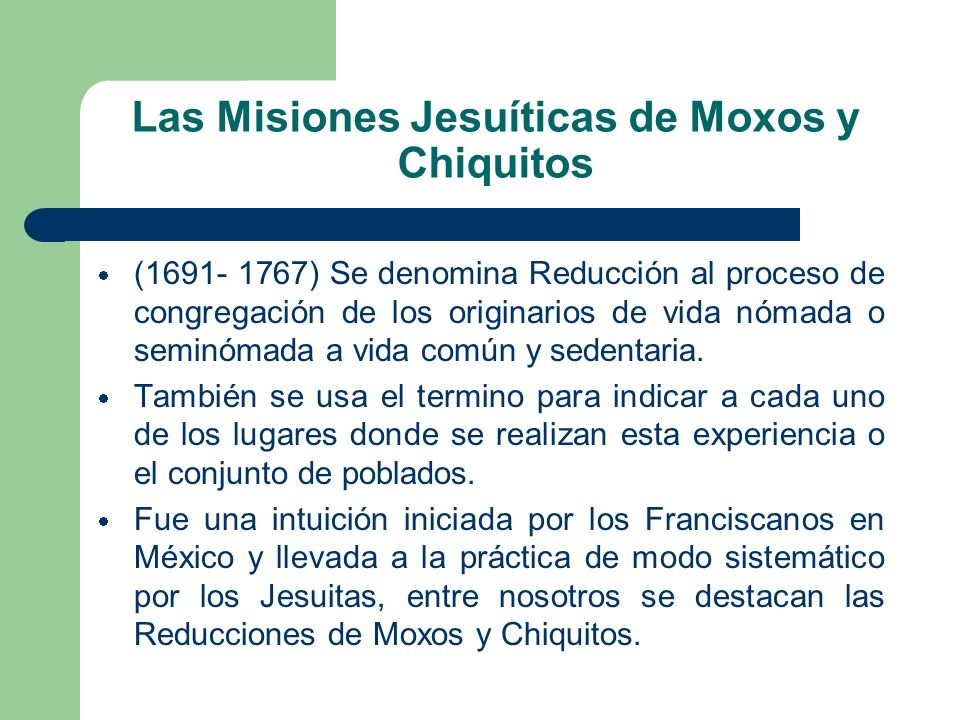Las Misiones Jesuíticas de Moxos y Chiquitos (1691- 1767) Se denomina Reducción al proceso de congregación de los originarios de vida nómada o seminóm
