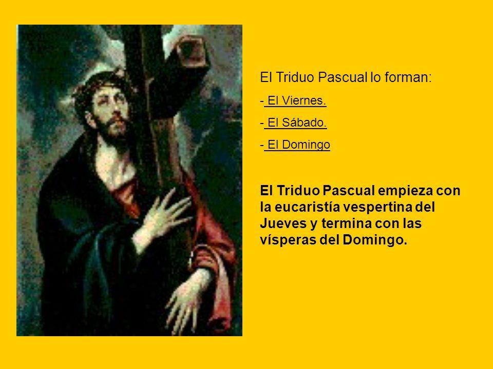 El Triduo Pascual lo forman: - El Viernes. - El Sábado. - El Domingo El Triduo Pascual empieza con la eucaristía vespertina del Jueves y termina con l