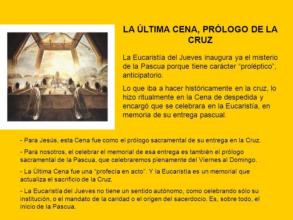 LA ÚLTIMA CENA, PRÓLOGO DE LA CRUZ La Eucaristía del Jueves inaugura ya el misterio de la Pascua porque tiene carácter proléptico, anticipatorio. Lo q