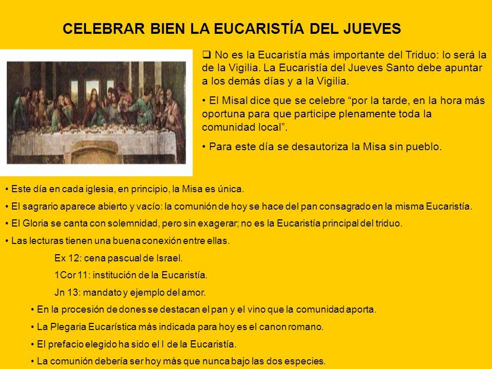 CELEBRAR BIEN LA EUCARISTÍA DEL JUEVES No es la Eucaristía más importante del Triduo: lo será la de la Vigilia. La Eucaristía del Jueves Santo debe ap